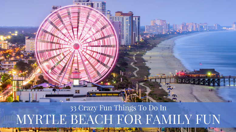 33 Crazy Fun Things To Do In Myrtle Beach For Family Fun